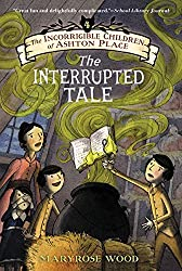 The Incorrigible Children of Ashton Place: Book IV: The Interrupted Tale by Maryrose Wood (2015-04-21)