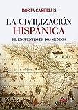 Civilización hispánica,La: El encuentro de dos mundos que creó una de las grandes culturas de la Humanidad (Crónicas de la Historia)