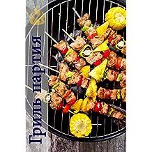 Гриль партия: 200 вкусные рецепты барбекю для барбекю сезона