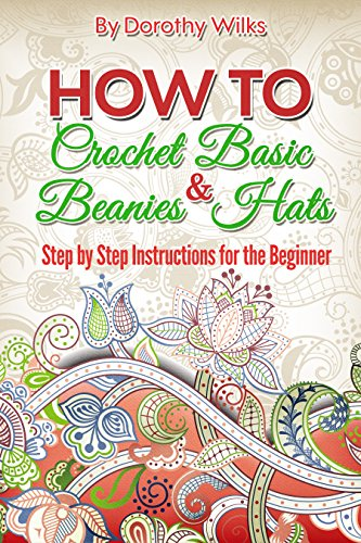 How to Crochet Basic Beanies and Hats with Step by Step Instructions for the Beginner (English Edition)