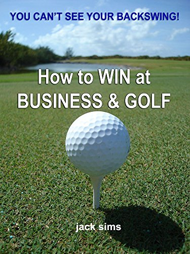 How to WIN at Business & Golf: You can't see your Back Swing (English Edition) por Jack Sims