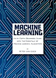 Machine Learning: An In-Depth Beginners Guide into the Essentials of Machine Learning Algorithms