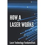 How A Laser Works: Laser Technology Fundamentals: Basics Of Laser Technology