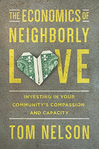 The Economics of Neighborly Love: Investing in Your Community's Compassion and Capacity por Tom Nelson