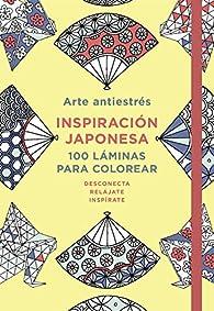 Arte antiestrés: Inspiración japonesa. 100 láminas para colorear par  Varios autores