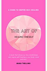 The art of healing oneself - A Guide To Inspire Self-Healing: A book that shows us, how mindfulness can inspire  self-healing in our body, mind and soul (English Edition) Kindle Ausgabe