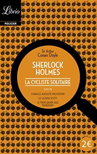 La cycliste solitaire : Suivi de Charles Auguste Milverton ; Le Gloria Scott ; Le Trois-Quarts aile manquant par Arthur Conan Doyle