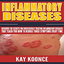 Inflammatory Diseases: Discover the Secrets for Successfully Treating Inflammatory Diseases That Teach You How to Reduce Those Symptoms Every Time