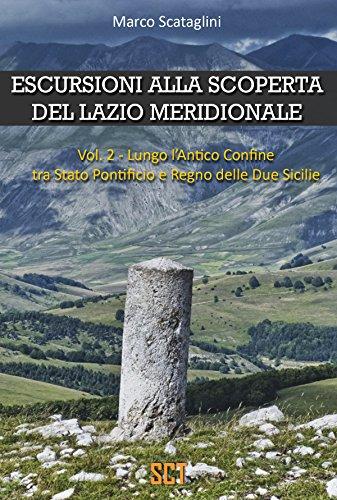 ESCURSIONI ALLA SCOPERTA DEL LAZIO MERIDIONALE : Vol. 2 - Lungo l'Antico Confine tra Stato Pontificio e Regno delle Due Sicilie (Escursioni nel Lazio)