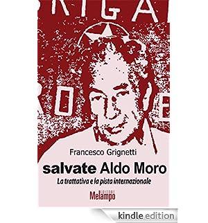 Salvate Aldo Moro: La trattativa e la pista internazionale [Edizione Kindle]