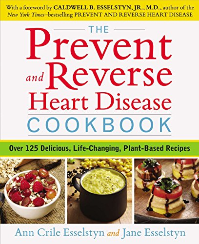 Prevent and Reverse Heart Disease Cookbook: Over 125 Delicious, Life-Changing, Plant-Based Recipes por Ann Crile (Ann Crile Esselstyn) Esselstyn