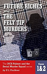 FUTURE RICHES & THE FELT TIP MURDERS: The DCS Palmer and the Serial Murder Squad series Cases 1 & 2.