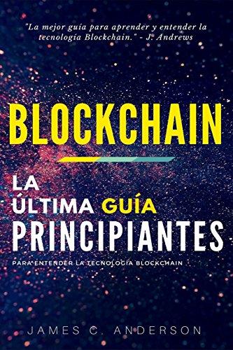 Blockchain: La Última Guía para Entender la Tecnología Blockchain por James C. Anderson