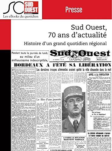 Sud Ouest, 70 ans d'actualit: Histoire d'un grand quotidien rgional d'information