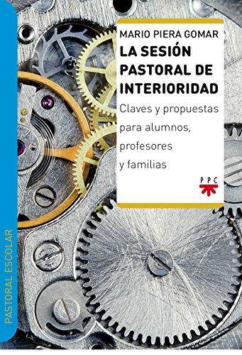 La sesión pastoral de interioridad : claves y propuestas para alumnos, profesores y familias por Mario Piera Gomar