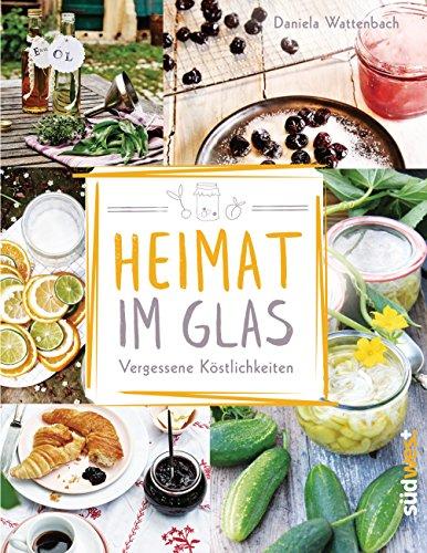 Heimat im Glas: Vergessene Köstlichkeiten - Wiederentdeckte Rezepte zum Verarbeiten und Einmachen von Obst, Gemüse und Kräutern aus dem Garten (Vergessene Früchte)