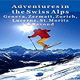 Adventures in the Swiss Alps: Geneva, Zermatt, Zurich, Lucerne, St. Moritz & Beyond