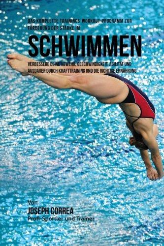 Das komplette Trainings-Workout-Programm zur Forderung der Starke im Schwimmen: Verbessere deine Abwehr, Geschwindigkeit, Agilitat und Ausdauer durch Krafttraining und die richtige Ernahrung por Joseph Correa (Profi-Sportler und Trainer)