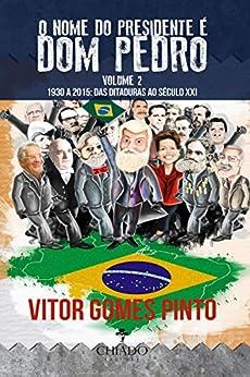 O Nome do Presidente é Dom Pedro – Vol. 2 (1930-2015: Das Ditaduras ao Século XXI) (Portuguese Edition) de [Vitor Gomes Pinto]