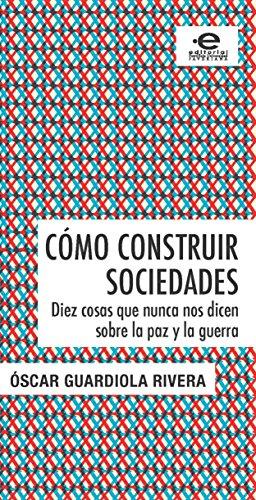 Cómo construir sociedades: Diez cosas que nunca nos dicen sobre la paz y la guerra (Gerencia y políticas en Salud) por Óscar Guardiola Rivera