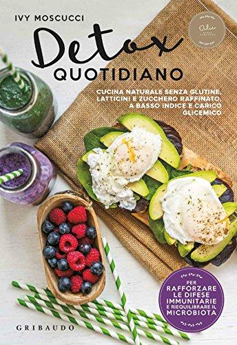 Detox quotidiano: Cucina naturale senza glutine, latticini e zucchero raffinato, a basso indice e carico glicemico