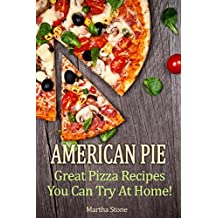 American Pie: Great Pizza Recipes You Can Try At Home! (Pizza Cookbook Book 1) (English Edition)