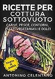 Ricette per cottura sottovuoto: Carne, pesce, contorni, piatti vegetariani e dolci (Sous Vide / Cottura a bassa temperatura)
