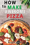 How to Make Awesome Pizza: The Ultimate Guide to Homemade Pizza