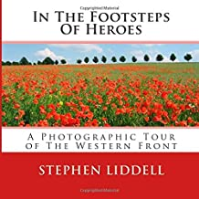 In The Footsteps Of Heroes: A Photographic Tour Of The Western Front by Stephen Liddell (2014-10-20)