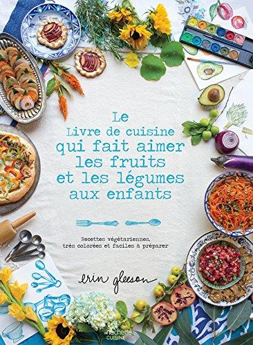 Le Livre de cuisine qui fait aimer les fruits et les légumes aux enfants: Recettes végétariennes, très colorées et faciles à préparer