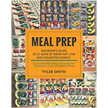 Meal Prep: Beginner's Guide to 21 Days of Rapid Fat Loss and Unlimited Energy with Meal Preparation - Quick and Easy Whole Food Recipes for Weight Loss ... (Clean Eating Meal Prep) (English Edition)