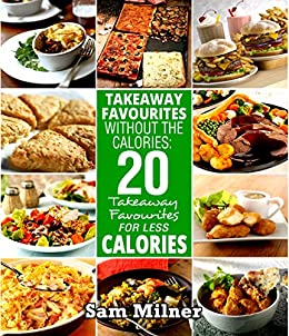 Takeaway Favourites Without The Calories: 20 Takeaway Favourites For Less Calories by [Milner, Sam ]