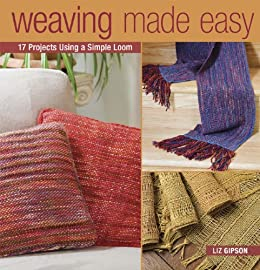 Weaving Made Easy: 18 Projects Using a Simple Loom by [Gipson, Liz]