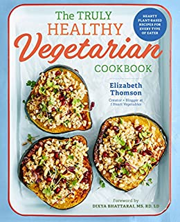 The truly healthy vegetarian cookbook hearty plant based recipes the truly healthy vegetarian cookbook hearty plant based recipes for every type of eater forumfinder Choice Image