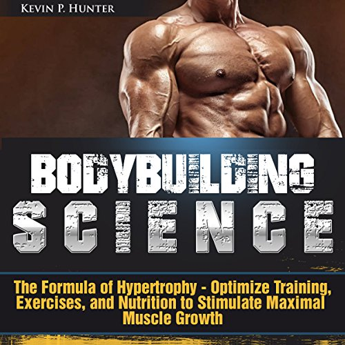 Bodybuilding Science: The Formula of Hypertrophy - Optimize Training, Exercises, and Nutrition to Stimulate Maximal Muscle Growth