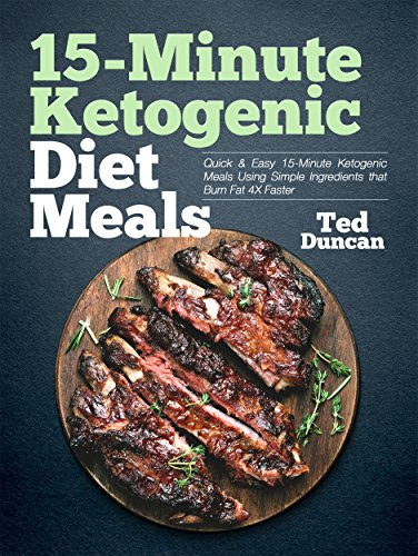 15-Minute Ketogenic Diet Meals: Quick & Easy 15-Minute Ketogenic Meals Using Simple Ingredients That Burn Fat 4x Faster (English Edition)