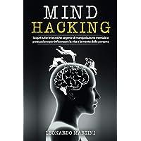 Mind Hacking: Scopri tutte le tecniche segrete di Manipolazione Mentale e Persuasione per influenzare la vita e la mente…