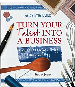 Turn Your Talent into a Business: A guide to earning a living from your hobby by [Jones, Emma]