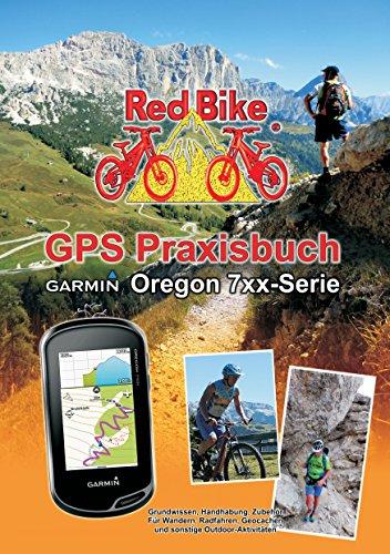 GPS Praxisbuch Garmin Oregon 7xx-Serie: Praxis- und modellbezogen für einen schnellen Einstieg (GPS Praxisbuch-Reihe von Red Bike 18) Serie Gps