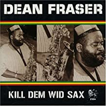 Kill Dem Wid Sax: the Ras Collection by Dean Fraser (2006-01-01)