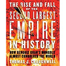 The Rise and Fall of the Second Largest Empire in History: How Genghis Khan's Mongols Almost Conquered the World by Thomas J Craughwell (2013-07-26)