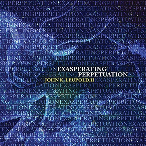 john-k-leupold-ii-exasperating-perpetuation-by-dan-shomper-2013-05-04
