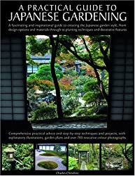 A Practical Guide to Japanese Gardening: An inspirational and practical guide to creating the Japanese garden style, from design options and materials to planting techniques and decorative features by Charles Chessshire (2009-08-16)