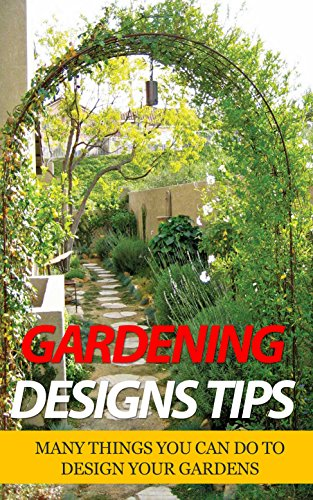 Gardening Designs Tips: Many Things You Can Do to Design Your Gardens (English Edition)