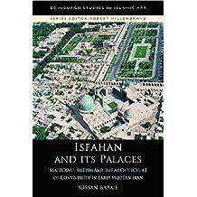 Isfahan and its Palaces (Edinburgh Studies in Islamic Art)