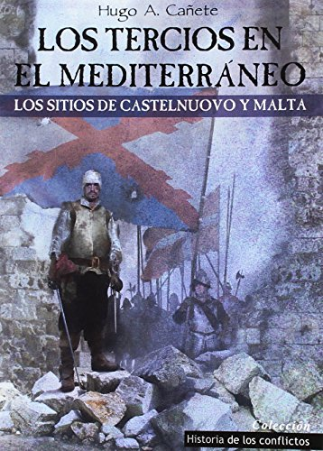 Los Tercios en el Mediterráneo: Los sitios de Castelnuovo y Malta (Historia de los Conflictos) por Hugo Álvaro Cañete Carrasco