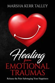 Healing from Emotional Traumas: Release the Pain Sabotaging Your Happiness