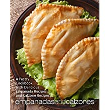 Empanadas and Calzones: A Pastry Cookbook with Delicious Empanada Recipes and Calzone Recipes (English Edition)