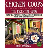 Chicken Coops: The Essential Chicken Coops Guide: A Step-By-Step Guide to Planning and Building Your Own Chicken Coop (Chicken Coops For Dummies, Chicken ... to Build a Chicken Coop) (English Edition)