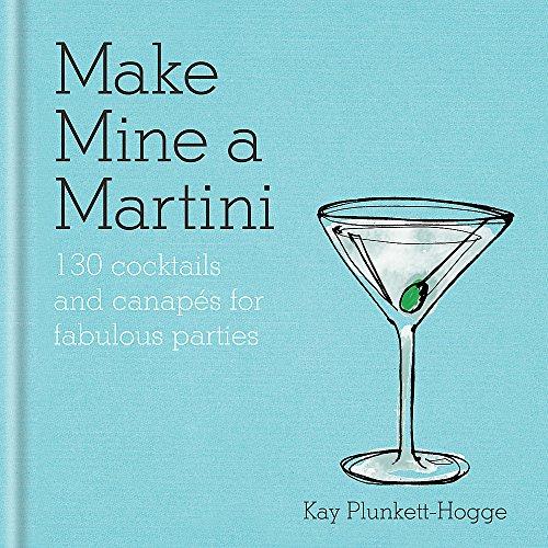 Make Mine a Martini: 130 Cocktails & Canapés for Fabulous Parties -